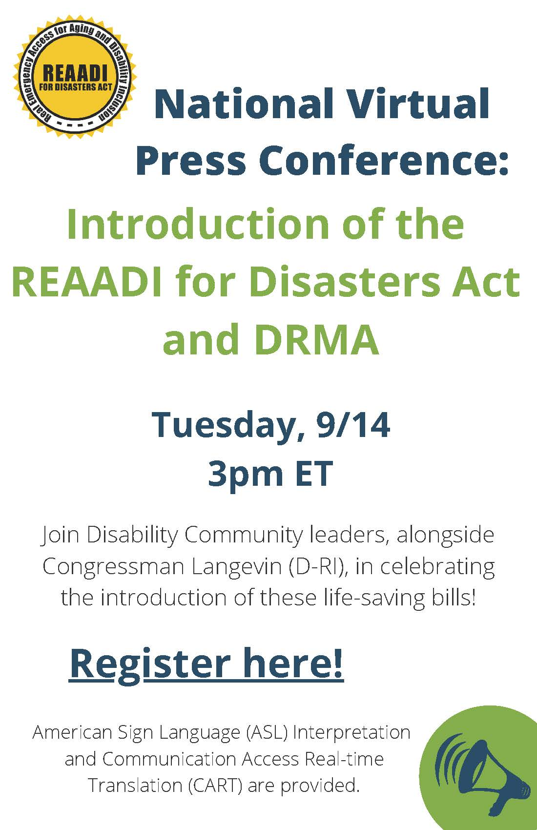 """Flyer with text that reads: """"National Virtual Press Conference: Introduction of the REAADI for Disasters Act and DRMA; Tuesday, 9/14 3pm ET; Join Disability Community leaders, alongside Congressman Langevin (D-RI), in celebrating the introduction of these life-saving bills!; American Sign Language (ASL) Interpretation and Communication Access Real-time Translation (CART) are provided."""" The REAADI logo, a sun with the words REAADI for Disasters Act, is in the top left corner. A megaphone graphic sits in the bottom right corner."""